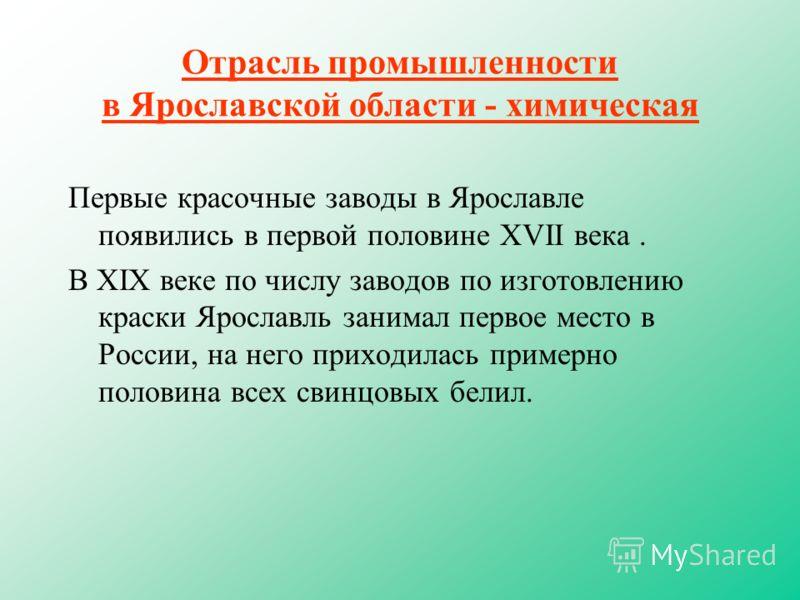 Отрасль промышленности в Ярославской области - химическая Первые красочные заводы в Ярославле появились в первой половине ХVII века. В ХIХ веке по числу заводов по изготовлению краски Ярославль занимал первое место в России, на него приходилась приме