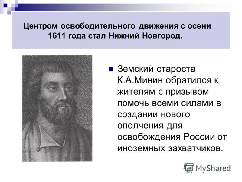 Центром освободительного движения с осени 1611 года стал Нижний Новгород. Земский староста К.А.Минин обратился к жителям с призывом помочь всеми силами в создании нового ополчения для освобождения России от иноземных захватчиков.