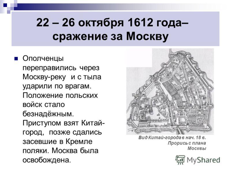 22 – 26 октября 1612 года– сражение за Москву Ополченцы переправились через Москву-реку и с тыла ударили по врагам. Положение польских войск стало безнадёжным. Приступом взят Китай- город, позже сдались засевшие в Кремле поляки. Москва была освобожде