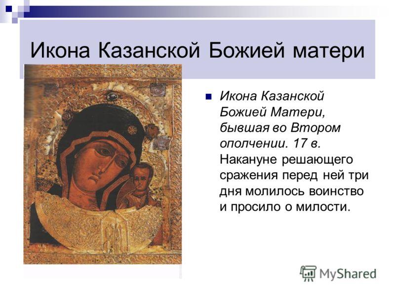 Икона Казанской Божией матери Икона Казанской Божией Матери, бывшая во Втором ополчении. 17 в. Накануне решающего сражения перед ней три дня молилось воинство и просило о милости.