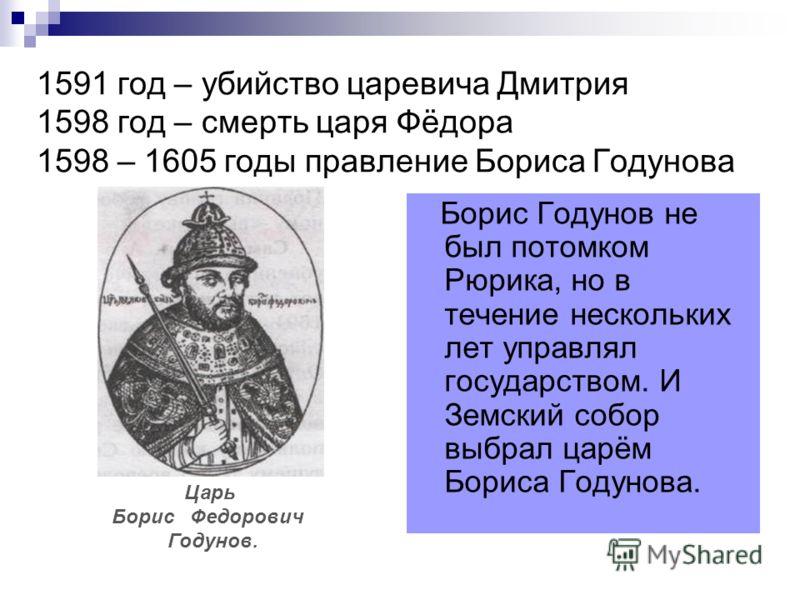 1591 год – убийство царевича Дмитрия 1598 год – смерть царя Фёдора 1598 – 1605 годы правление Бориса Годунова Борис Годунов не был потомком Рюрика, но в течение нескольких лет управлял государством. И Земский собор выбрал царём Бориса Годунова. Царь