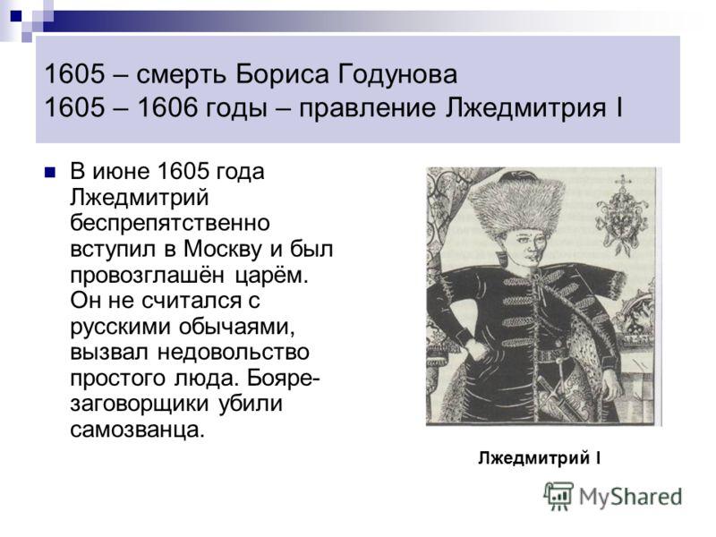 1605 – смерть Бориса Годунова 1605 – 1606 годы – правление Лжедмитрия I В июне 1605 года Лжедмитрий беспрепятственно вступил в Москву и был провозглашён царём. Он не считался с русскими обычаями, вызвал недовольство простого люда. Бояре- заговорщики