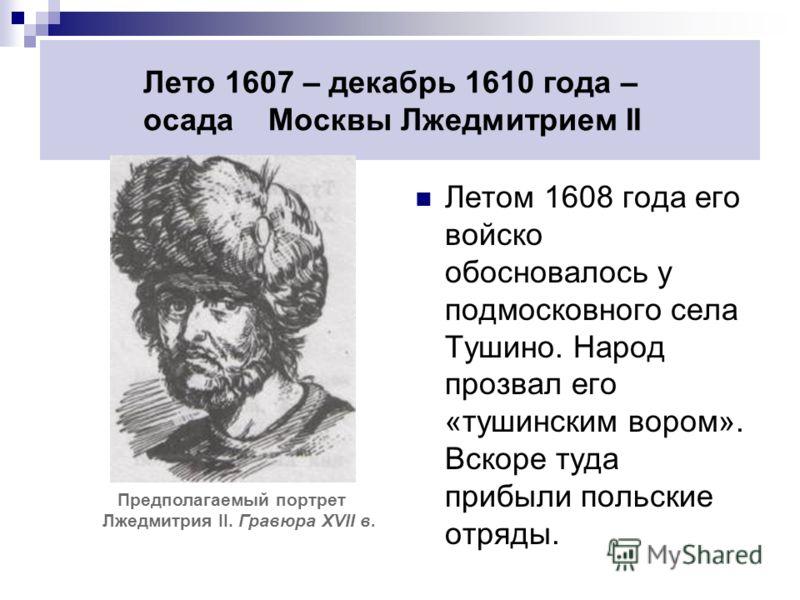 Лето 1607 – декабрь 1610 года – осада Москвы Лжедмитрием II Летом 1608 года его войско обосновалось у подмосковного села Тушино. Народ прозвал его «тушинским вором». Вскоре туда прибыли польские отряды. Предполагаемый портрет Лжедмитрия II. Гравюра X