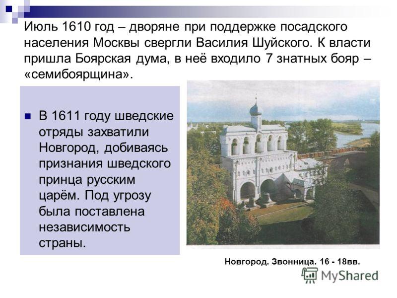 Июль 1610 год – дворяне при поддержке посадского населения Москвы свергли Василия Шуйского. К власти пришла Боярская дума, в неё входило 7 знатных бояр – «семибоярщина». В 1611 году шведские отряды захватили Новгород, добиваясь признания шведского пр