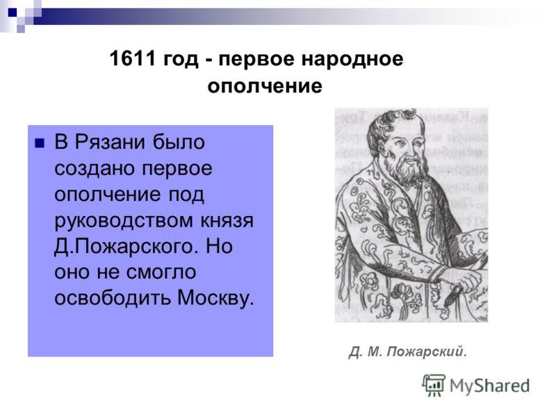 1611 год - первое народное ополчение В Рязани было создано первое ополчение под руководством князя Д.Пожарского. Но оно не смогло освободить Москву. Д. М. Пожарский.