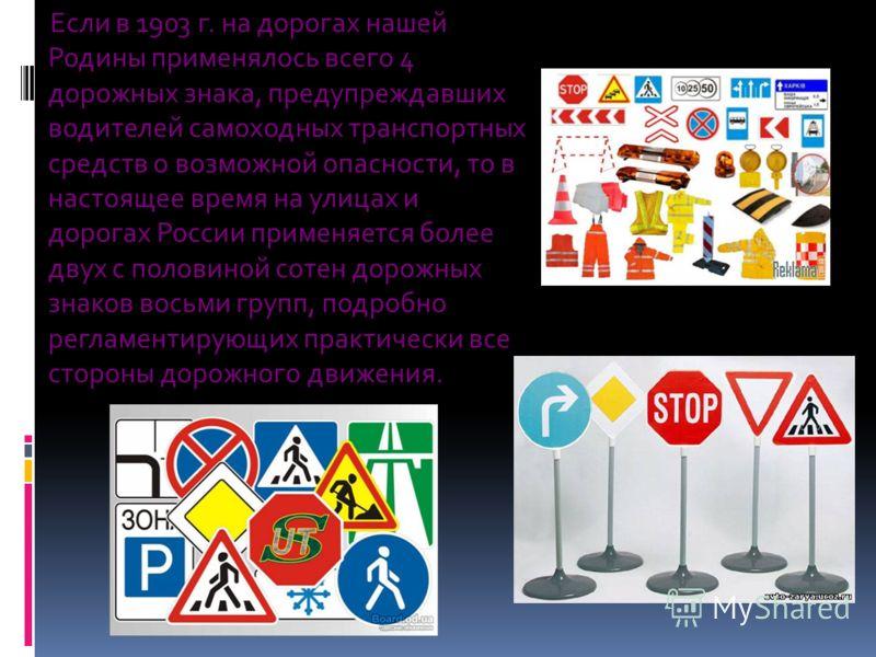 Если в 1903 г. на дорогах нашей Родины применялось всего 4 дорожных знака, предупреждавших водителей самоходных транспортных средств о возможной опасности, то в настоящее время на улицах и дорогах России применяется более двух с половиной сотен дорож