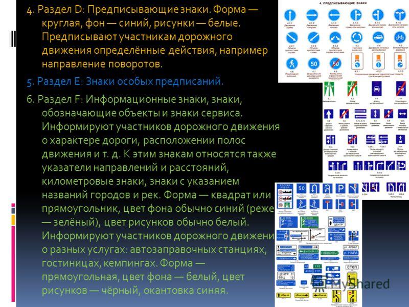 4. Раздел D: Предписывающие знаки. Форма круглая, фон синий, рисунки белые. Предписывают участникам дорожного движения определённые действия, например направление поворотов. 5. Раздел E: Знаки особых предписаний. 6. Раздел F: Информационные знаки, зн