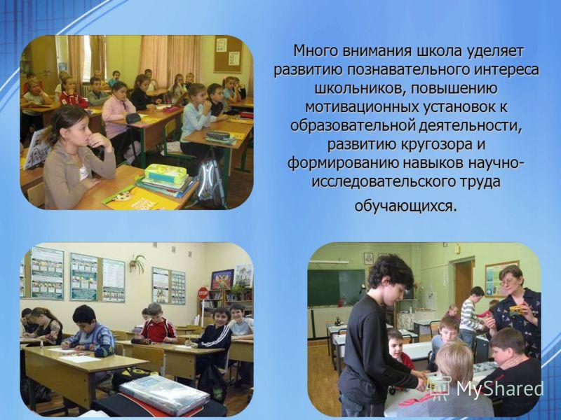 Много внимания школа уделяет развитию познавательного интереса школьников, повышению мотивационных установок к образовательной деятельности, развитию кругозора и формированию навыков научно- исследовательского труда обучающихся. Много внимания школа