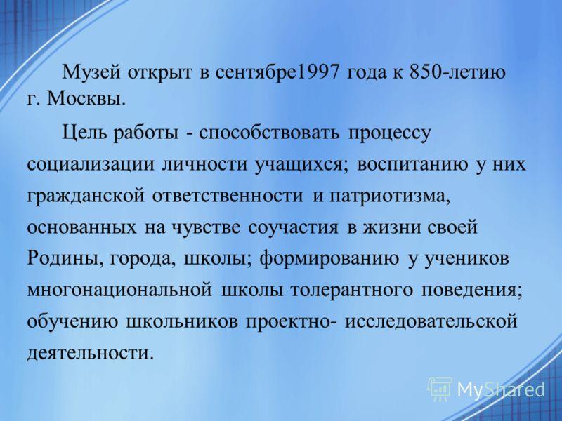Музей открыт в сентябре1997 года к 850-летию г. Москвы. Цель работы - способствовать процессу социализации личности учащихся; воспитанию у них гражданской ответственности и патриотизма, основанных на чувстве соучастия в жизни своей Родины, города, шк