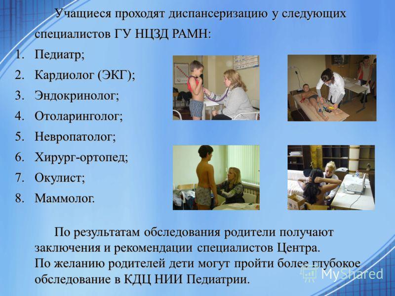 Учащиеся проходят диспансеризацию у следующих специалистов ГУ НЦЗД РАМН: 1.Педиатр; 2.Кардиолог (ЭКГ); 3.Эндокринолог; 4.Отоларинголог; 5.Невропатолог; 6.Хирург-ортопед; 7.Окулист; 8.Маммолог. По результатам обследования родители получают заключения