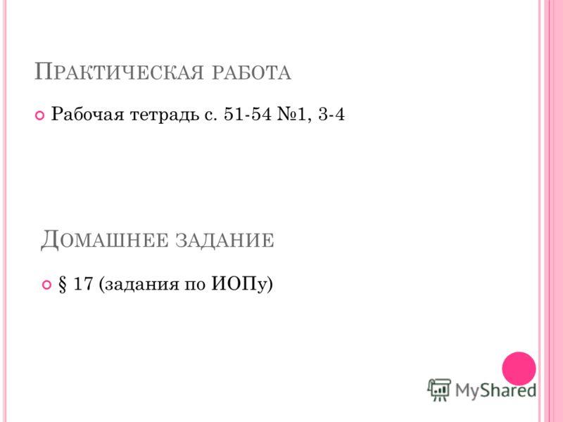 П РАКТИЧЕСКАЯ РАБОТА Рабочая тетрадь с. 51-54 1, 3-4 Д ОМАШНЕЕ ЗАДАНИЕ § 17 (задания по ИОПу)