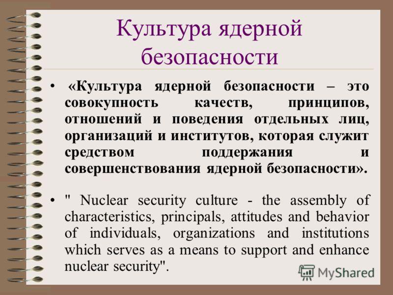 Культура ядерной безопасности «Культура ядерной безопасности – это совокупность качеств, принципов, отношений и поведения отдельных лиц, организаций и институтов, которая служит средством поддержания и совершенствования ядерной безопасности».