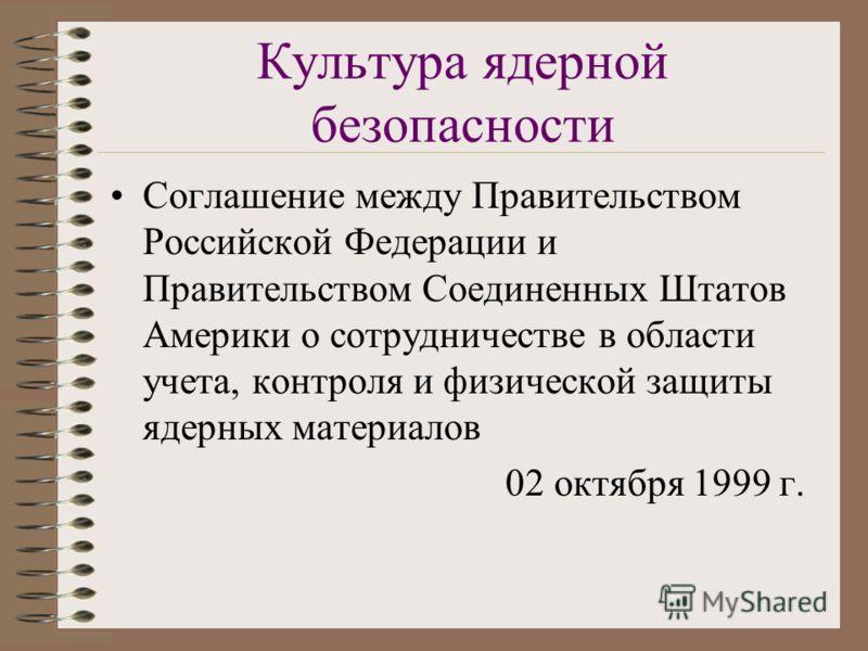 Культура ядерной безопасности Соглашение между Правительством Российской Федерации и Правительством Соединенных Штатов Америки о сотрудничестве в области учета, контроля и физической защиты ядерных материалов 02 октября 1999 г.