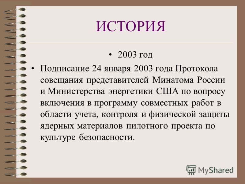 ИСТОРИЯ 2003 год Подписание 24 января 2003 года Протокола совещания представителей Минатома России и Министерства энергетики США по вопросу включения в программу совместных работ в области учета, контроля и физической защиты ядерных материалов пилотн