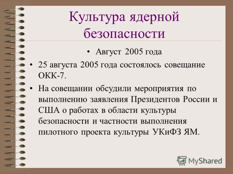 Культура ядерной безопасности Август 2005 года 25 августа 2005 года состоялось совещание ОКК-7. На совещании обсудили мероприятия по выполнению заявления Президентов России и США о работах в области культуры безопасности и частности выполнения пилотн