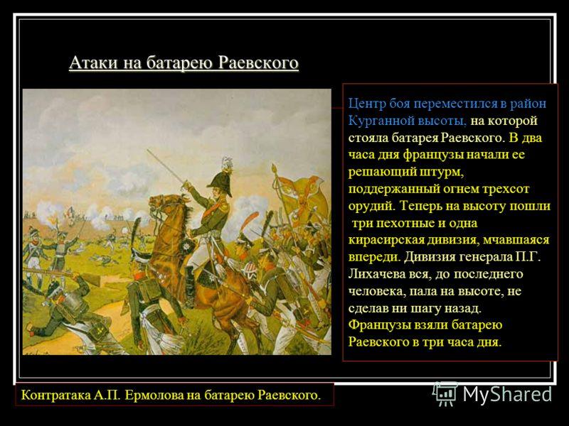 Атаки на батарею Раевского Центр боя переместился в район Курганной высоты, на которой стояла батарея Раевского. В два часа дня французы начали ее решающий штурм, поддержанный огнем трехсот орудий. Теперь на высоту пошли три пехотные и одна кирасирск
