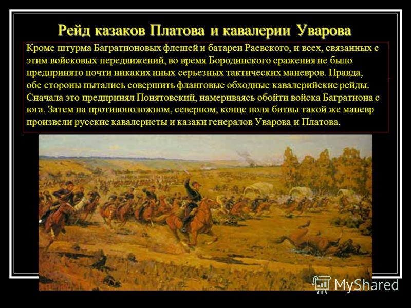 Кроме штурма Багратионовых флешей и батареи Раевского, и всех, связанных с этим войсковых передвижений, во время Бородинского сражения не было предпринято почти никаких иных серьезных тактических маневров. Правда, обе стороны пытались совершить фланг