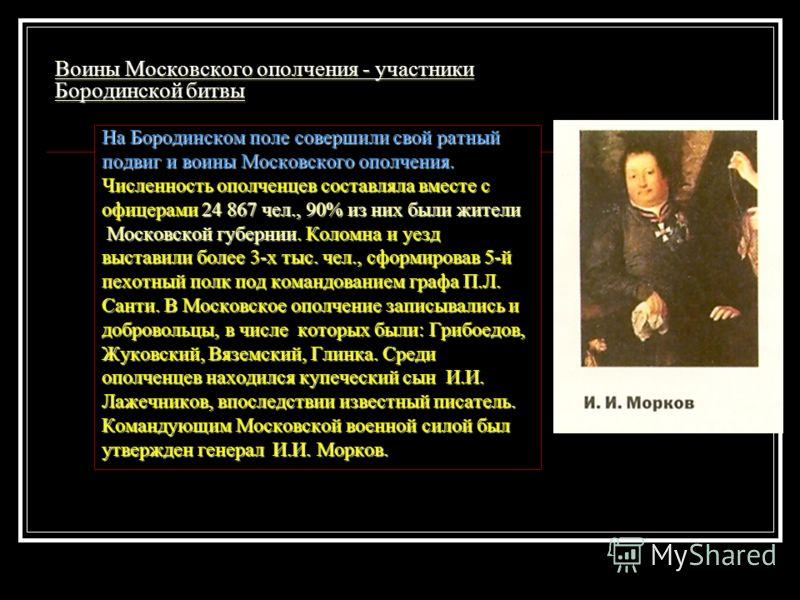 Воины Московского ополчения - участники Бородинской битвы На Бородинском поле совершили свой ратный подвиг и воины Московского ополчения. Численность ополченцев составляла вместе с офицерами 24 867 чел., 90% из них были жители Московской губернии. Ко
