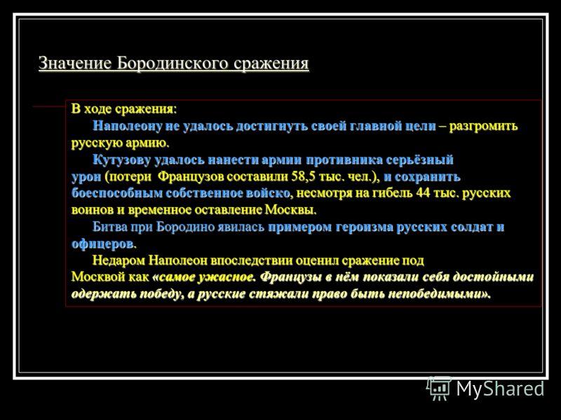Значение Бородинского сражения В ходе сражения: Наполеону не удалось достигнуть своей главной цели – разгромить Наполеону не удалось достигнуть своей главной цели – разгромить русскую армию. Кутузову удалось нанести армии противника серьёзный Кутузов