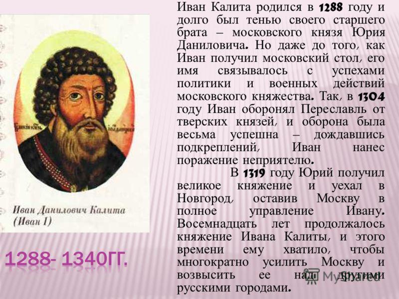 Иван Калита родился в 1288 году и долго был тенью своего старшего брата – московского князя Юрия Даниловича. Но даже до того, как Иван получил московский стол, его имя связывалось с успехами политики и военных действий московского княжества. Так, в 1