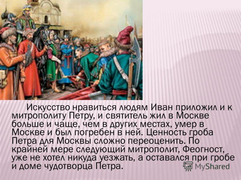 Искусство нравиться людям Иван приложил и к митрополиту Петру, и святитель жил в Москве больше и чаще, чем в других местах, умер в Москве и был погребен в ней. Ценность гроба Петра для Москвы сложно переоценить. По крайней мере следующий митрополит,