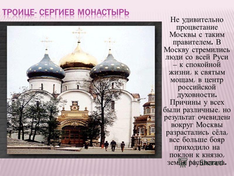 Не удивительно процветание Москвы с таким правителем. В Москву стремились люди со всей Руси – к спокойной жизни, к святым мощам, в центр российской духовности. Причины у всех были различные, но результат очевиден : вокруг Москвы разрастались сёла, вс