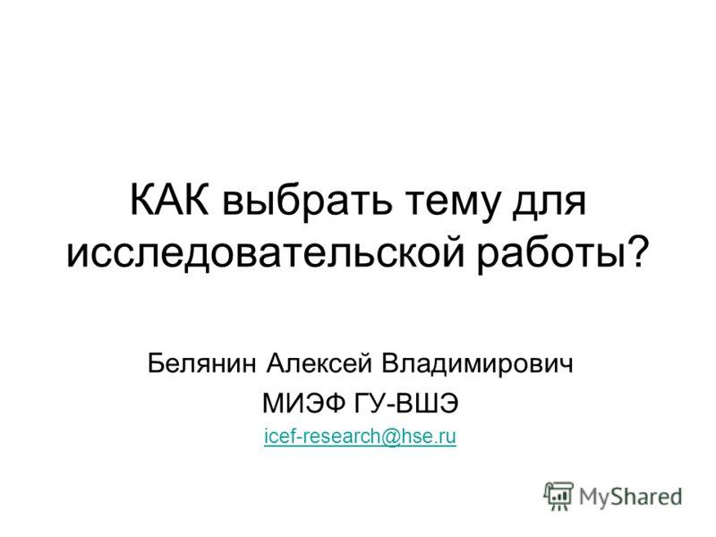 КАК выбрать тему для исследовательской работы? Белянин Алексей Владимирович МИЭФ ГУ-ВШЭ icef-research@hse.ru