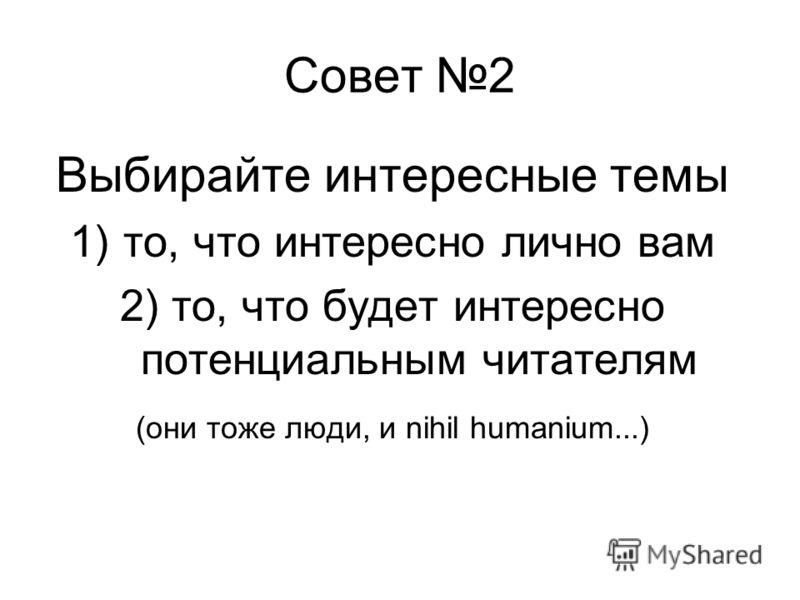 Совет 2 Выбирайте интересные темы 1)то, что интересно лично вам 2) то, что будет интересно потенциальным читателям (они тоже люди, и nihil humanium...)