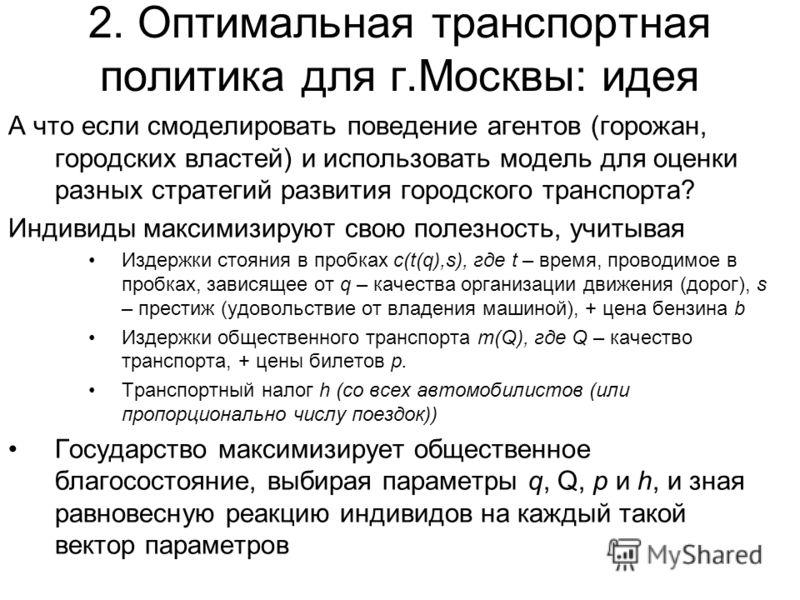 2. Оптимальная транспортная политика для г.Москвы: идея А что если смоделировать поведение агентов (горожан, городских властей) и использовать модель для оценки разных стратегий развития городского транспорта? Индивиды максимизируют свою полезность,