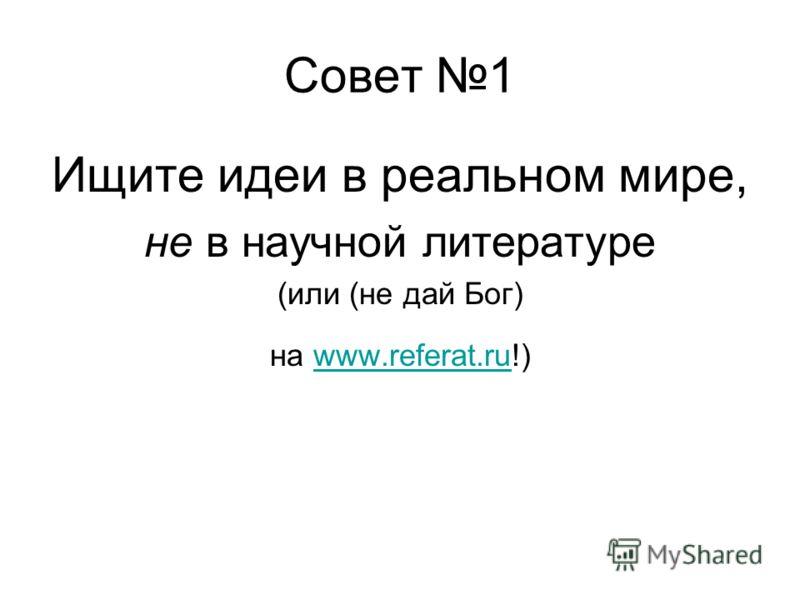 Совет 1 Ищите идеи в реальном мире, не в научной литературе (или (не дай Бог) на www.referat.ru!)www.referat.ru