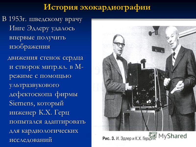 История эхокардиографии В 1953г. шведскому врачу Инге Эдлеру удалось впервые получить изображения движения стенок сердца и створок митр.кл. в М- режиме с помощью ультразвукового дефектоскопа фирмы Siemens, который инженер К.Х. Герц попытался адаптиро