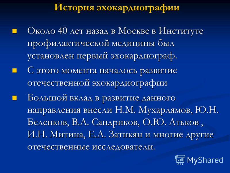 История эхокардиографии Около 40 лет назад в Москве в Институте профилактической медицины был установлен первый эхокардиограф. Около 40 лет назад в Москве в Институте профилактической медицины был установлен первый эхокардиограф. С этого момента нача