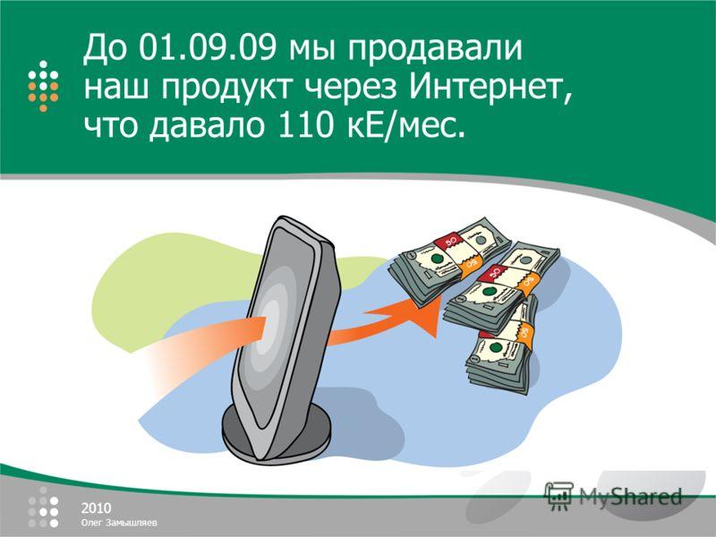 2010 Олег Замышляев До 01.09.09 мы продавали наш продукт через Интернет, что давало 110 кЕ/мес.