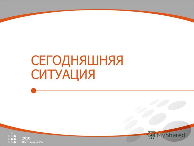2010 Олег Замышляев 2006 Олег Замышляев СЕГОДНЯШНЯЯ СИТУАЦИЯ 2010 Олег Замышляев