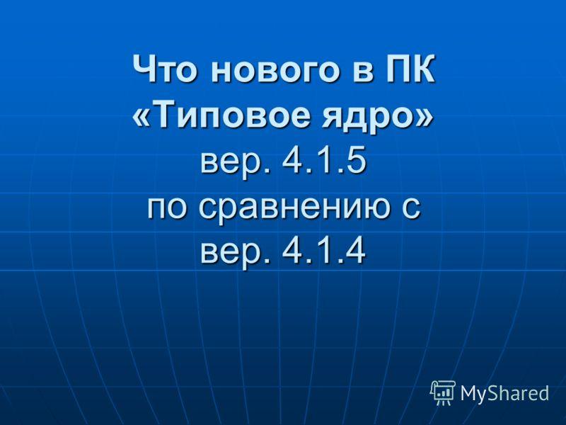 Что нового в ПК «Типовое ядро» вер. 4.1.5 по сравнению с вер. 4.1.4