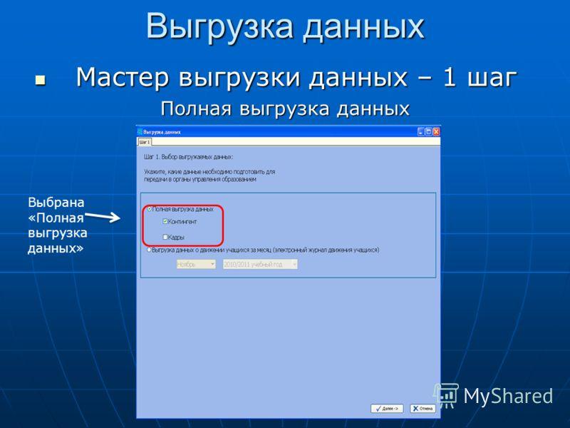 Выгрузка данных Мастер выгрузки данных – 1 шаг Мастер выгрузки данных – 1 шаг Полная выгрузка данных Выбрана «Полная выгрузка данных»