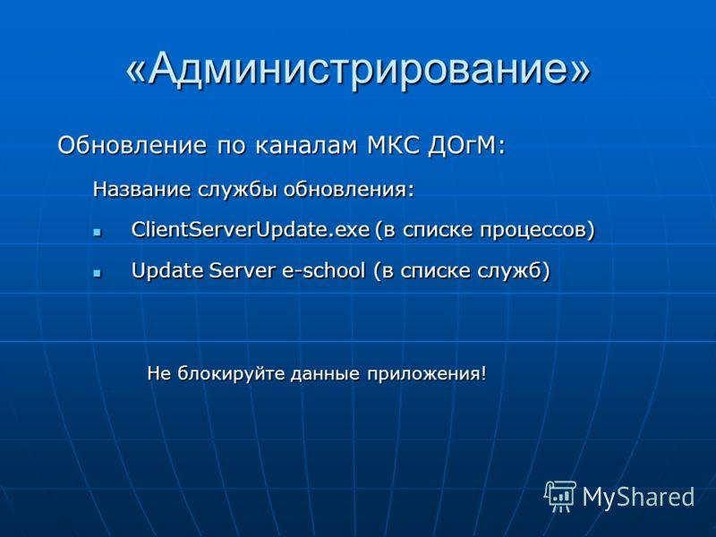 «Администрирование» Название службы обновления: ClientServerUpdate.exe (в списке процессов) ClientServerUpdate.exe (в списке процессов) Update Server e-school (в списке служб) Update Server e-school (в списке служб) Не блокируйте данные приложения!