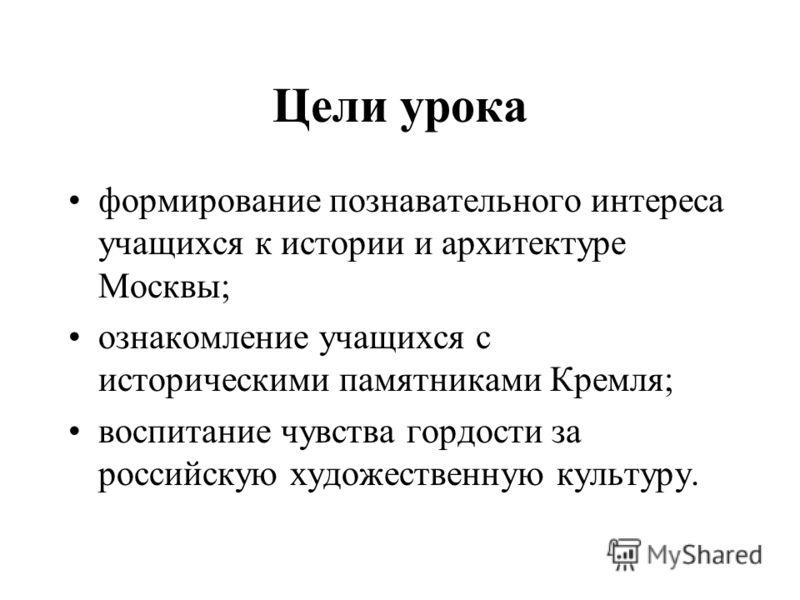 Цели урока формирование познавательного интереса учащихся к истории и архитектуре Москвы; ознакомление учащихся с историческими памятниками Кремля; воспитание чувства гордости за российскую художественную культуру.