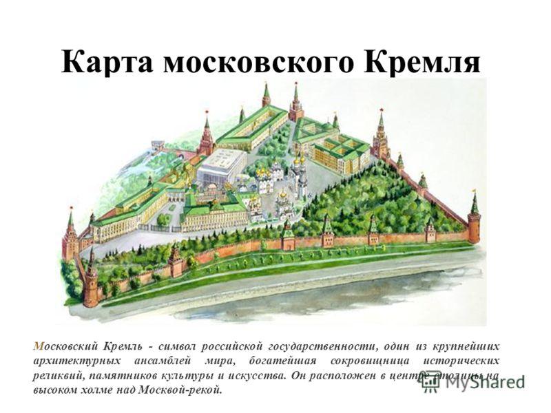 Карта московского Кремля Московский Кремль - символ российской государственности, один из крупнейших архитектурных ансамблей мира, богатейшая сокровищница исторических реликвий, памятников культуры и искусства. Он расположен в центре столицы на высок