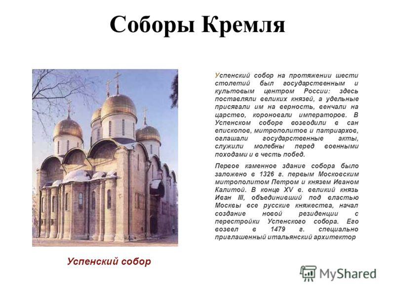 Соборы Кремля Успенский собор Успенский собор на протяжении шести столетий был государственным и культовым центром России: здесь поставляли великих князей, а удельные присягали им на верность, венчали на царство, короновали императоров. В Успенском с