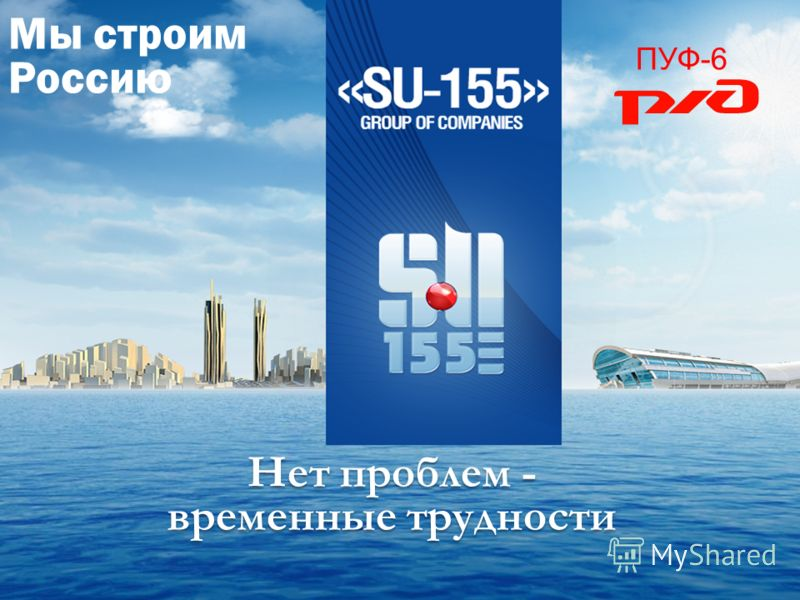 Мы строим Россию Нет проблем - временные трудности ПУФ-6