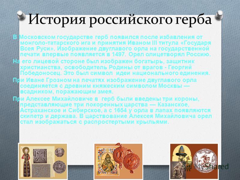 История российского герба В Московском государстве герб появился после избавления от монголо - татарского ига и принятия Иваном III титула « Государя Всея Руси ». Изображение двуглавого орла на государственной печати впервые появляется в 1497. Орел о