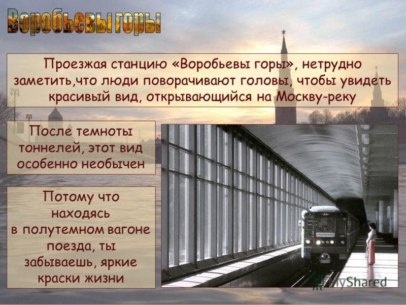 Проезжая станцию «Воробьевы горы», нетрудно заметить,что люди поворачивают головы, чтобы увидеть красивый вид, открывающийся на Москву-реку После темноты тоннелей, этот вид особенно необычен Потому что находясь в полутемном вагоне поезда, ты забываеш