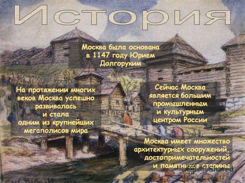 На протяжении многих веков Москва успешно развивалась и стала одним из крупнейших мегаполисов мира Москва имеет множество архитектурных сооружений, достопримечательностей и памятников старины Москва была основана в 1147 году Юрием Долгоруким Сейчас М