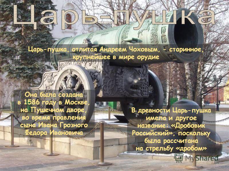 Она была создана в 1586 году в Москве, на Пушечном дворе, во время правления сына Ивана Грозного Федора Ивановича В древности Царь-пушка имела и другое название: «Дробовик Российский», поскольку была рассчитана на стрельбу «дробом» Царь-пушка, отлита