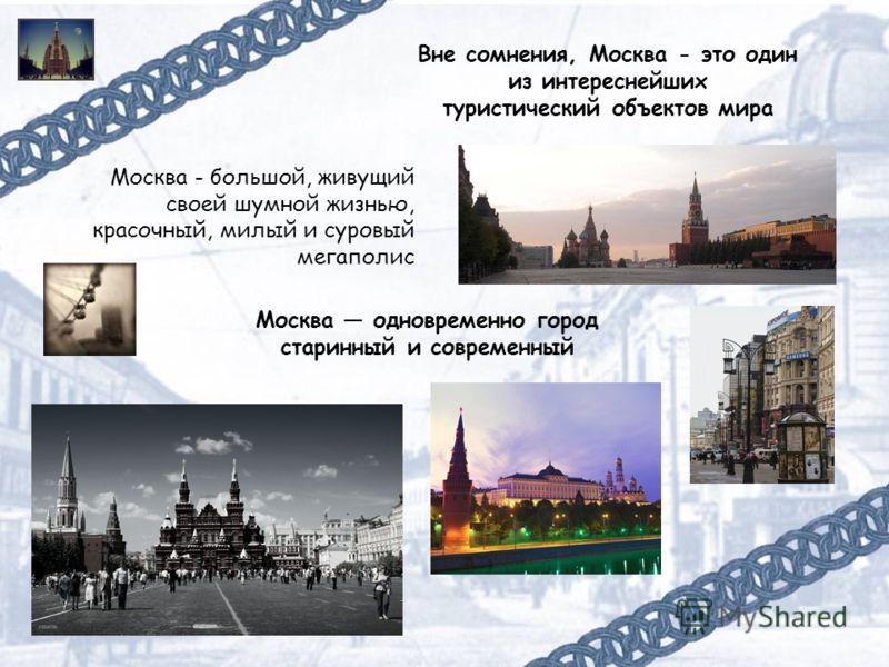 Москва одновременно город старинный и современный Москва - большой, живущий своей шумной жизнью, красочный, милый и суровый мегаполис Вне сомнения, Москва - это один из интереснейших туристический объектов мира