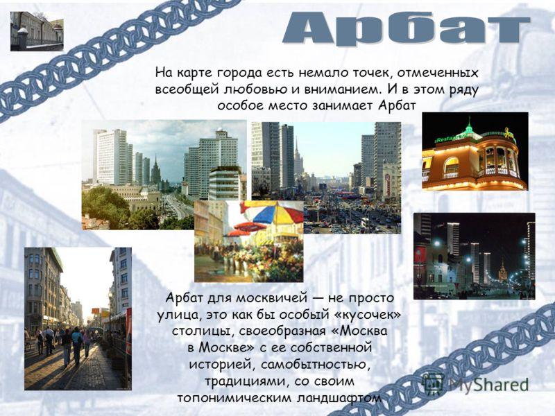 На карте города есть немало точек, отмеченных всеобщей любовью и вниманием. И в этом ряду особое место занимает Арбат Арбат для москвичей не просто улица, это как бы особый «кусочек» столицы, своеобразная «Москва в Москве» с ее собственной историей,