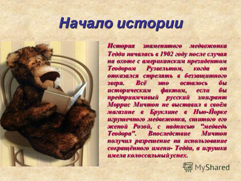 Начало истории История знаменитого медвежонка Тедди началась в 1902 году после случая на охоте с американским президентом Теодором Рузвельтом, когда он отказался стрелять в беззащитного зверя. Всё это осталось бы историческим фактом, если бы предприи
