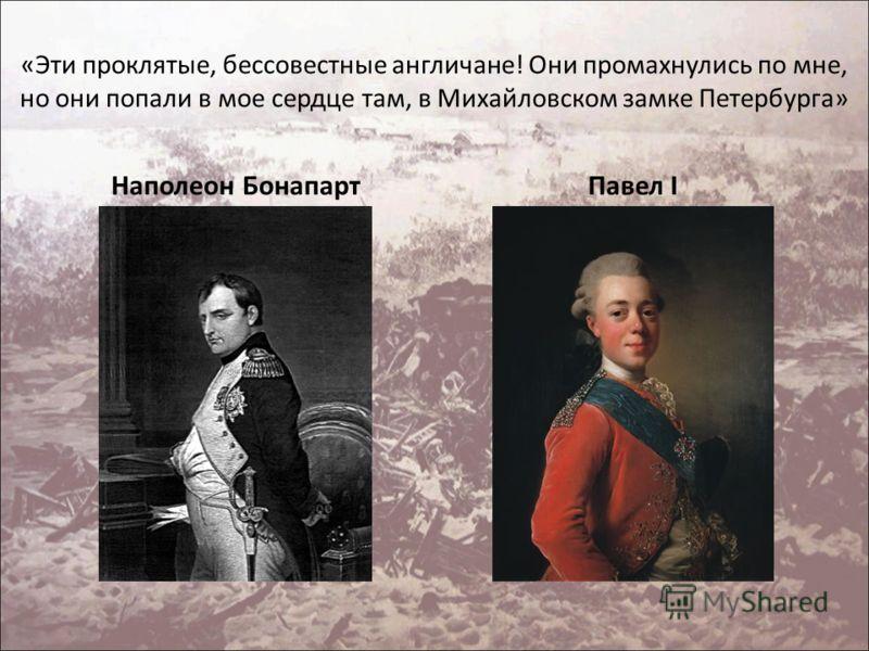 «Эти проклятые, бессовестные англичане! Они промахнулись по мне, но они попали в мое сердце там, в Михайловском замке Петербурга» Наполеон БонапартПавел I