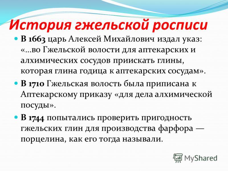 История гжельской росписи В 1663 царь Алексей Михайлович издал указ: «…во Гжельской волости для аптекарских и алхимических сосудов приискать глины, которая глина годица к аптекарских сосудам». В 1710 Гжельская волость была приписана к Аптекарскому пр